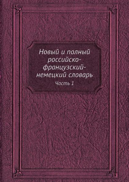 Новый и полный российско-французский-немецкий словарь. Часть 1