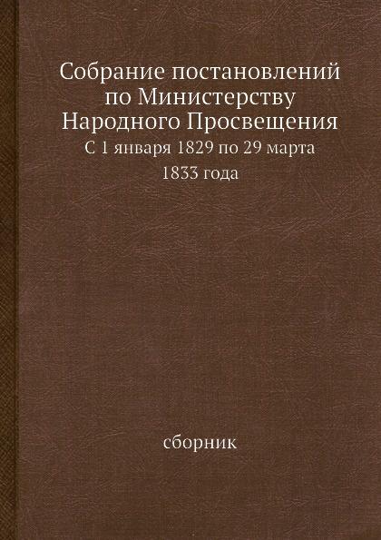 Неизвестный автор Собрание постановлений по Министерству Народного Просвещения. С 1 января 1829 по 29 марта 1833 года