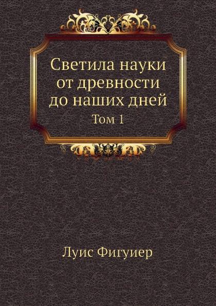 Луис Фигуиер Светила науки от древности до наших дней. Том 1