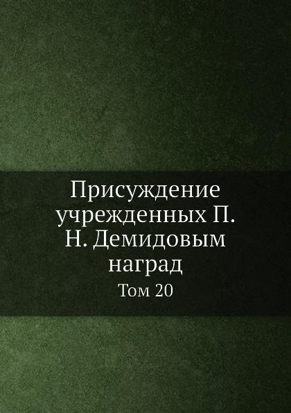Присуждение учрежденных П. Н. Демидовым наград. Том 20