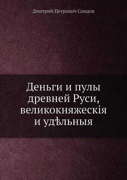 Д. П. Сонцов Деньги и пулы древней Руси, великокняжеск.я и удельныя