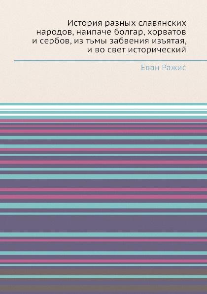 Еван Ражис История разных славянских народов, наипаче болгар, хорватов и сербов, из тьмы забвения изъятая, и во свет исторический