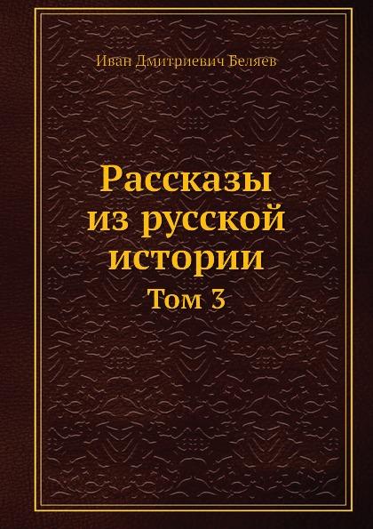 И. Д. Беляев Рассказы из русской истории. Том 3