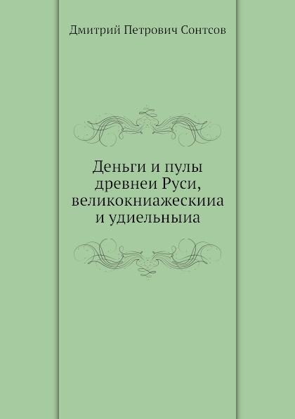 Д.П. Сонтсов Деньги и пулы древнеи Руси, великокниажескииа и удиельныиа