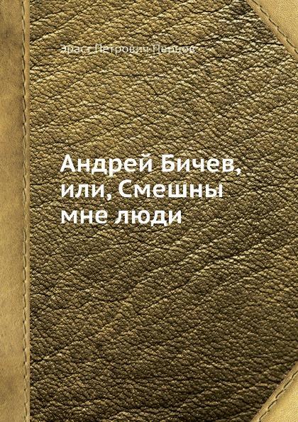 Э.П. Перцов Андрей Бичев, или, Смешны мне люди