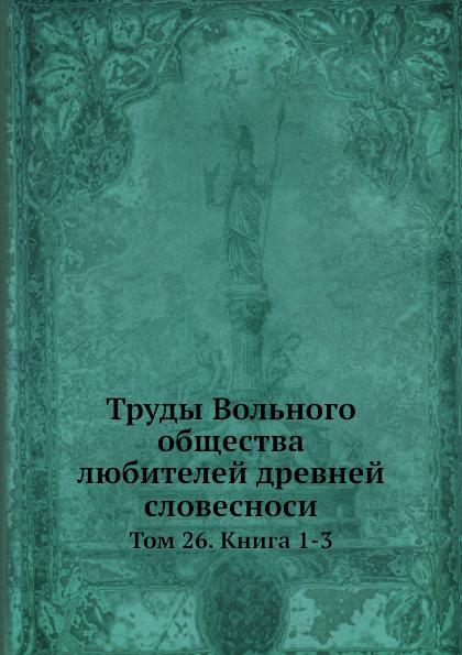 Труды Вольного общества любителей древней словесноси. Том 26. Книга 1-3