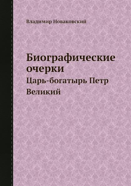 Владимир Новаковский Биографические очерки. Царь-богатырь Петр Великий