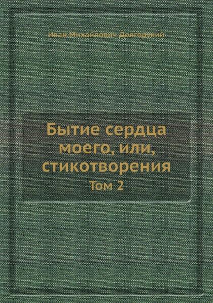 И. М. Долгорукий Бытие сердца моего, или, стихотворения. Том 2 книга 50 дней до моего убийство читать полностью
