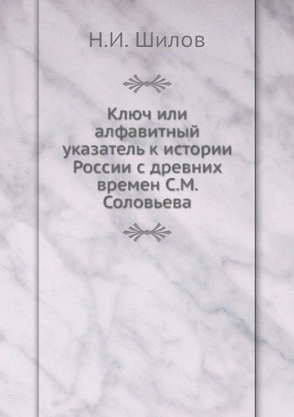 Н.И. Шилов Ключ или алфавитный указатель к истории России с древних времен С. М. Соловьева