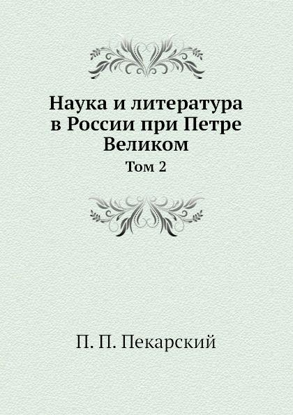 П. П. Пекарский Наука и литература в России при Петре Великом. Том 2