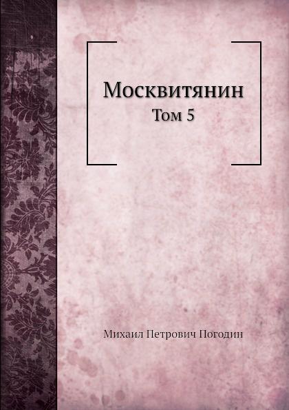 М. П. Погодин Москвитянин. Том 5