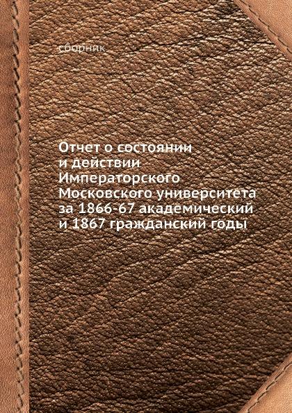 Отчет о состоянии и действии Императорского Московского университета за 1866-67 академический и 1867 гражданский годы
