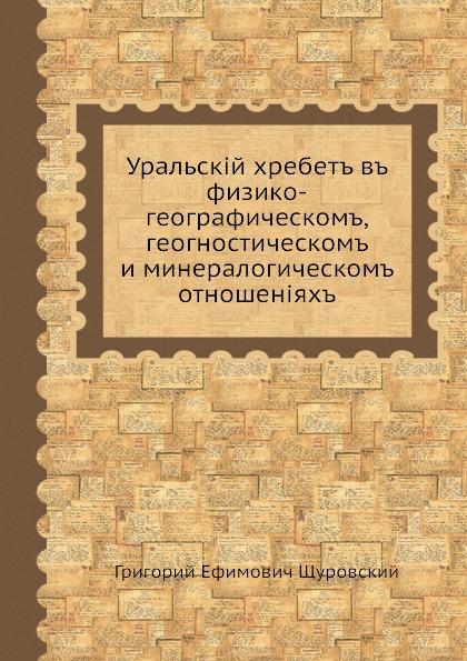 Г.Е. Щуровский Уральский хребет в физико-географическом, геогностическом и минералогическом отношениях