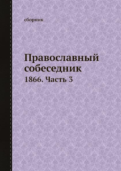 Неизвестный автор Православный собеседник. 1866. Часть 3