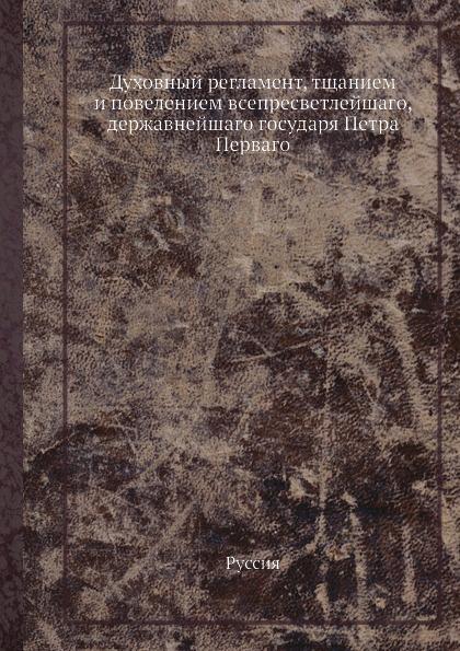 Неизвестный автор Духовный регламент, тщанием и повелением всепресветлейшаго, державнейшаго государя Петра Перваго