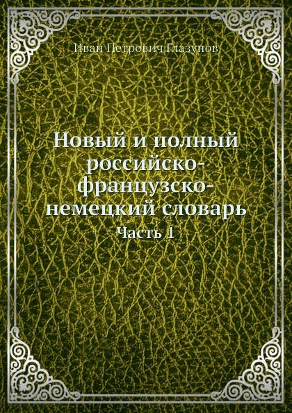 И.П. Глазунов Новый и полный российско-французско-немецкий словарь. Часть 1