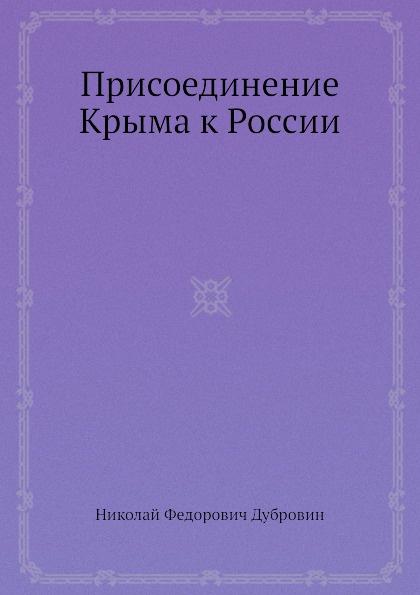 Н. Ф. Дубровин Присоединение Крыма к России