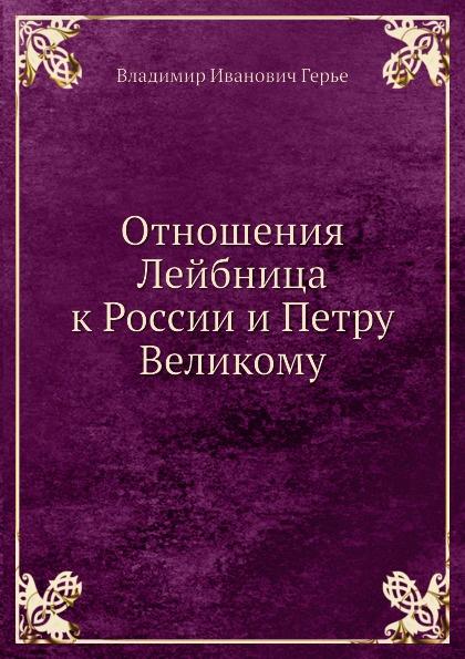 В.И. Герье Отношения Лейбница к России и Петру Великому