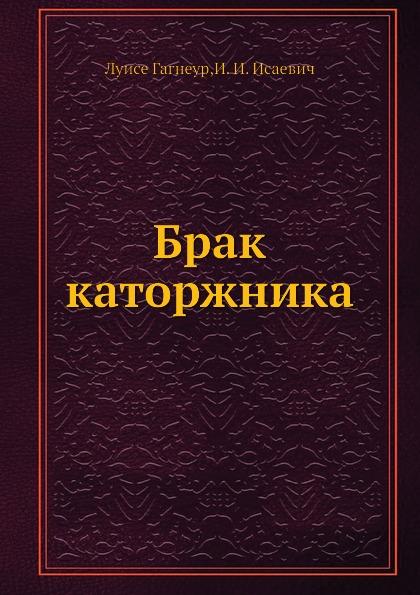 Луисе Гагнеур, И.И. Исаевич Брак каторжника