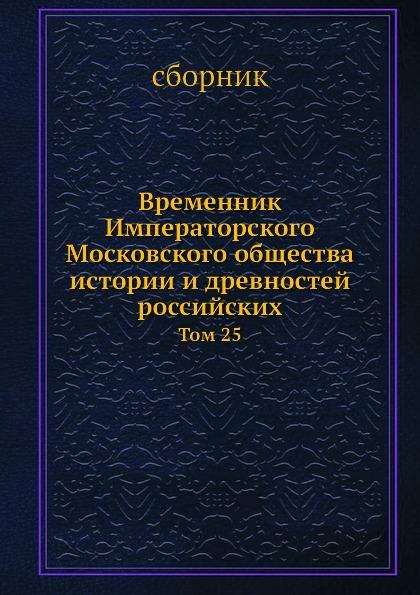Неизвестный автор Временник Императорского Московского общества истории и древностей российских. Том 25