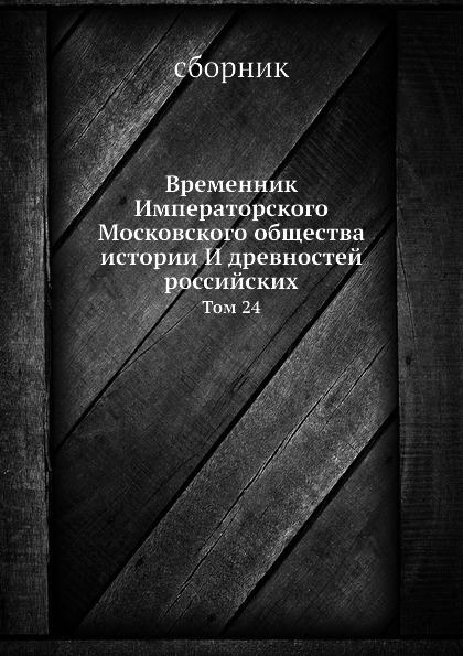 Неизвестный автор Временник Императорского Московского общества истории И древностей российских. Том 24