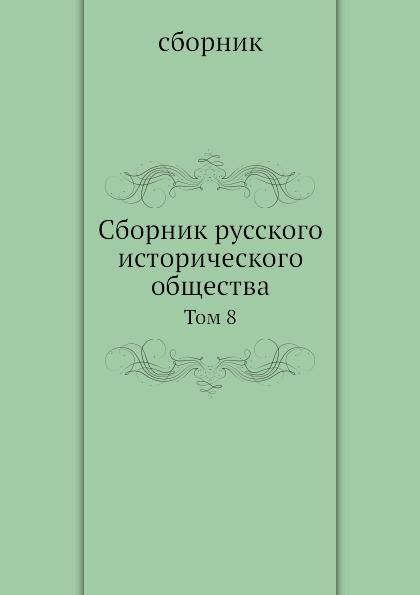 Неизвестный автор Сборник русского исторического общества. Том 8 сборник русского исторического общества том 1