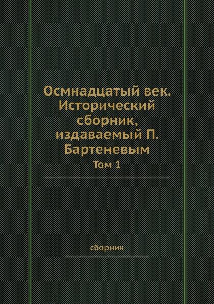 Осмнадцатый век. Исторический сборник, издаваемый П. Бартеневым. Том 1