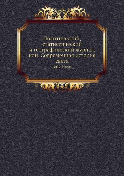 Политический, статистический и географический журнал, или, Современная история света. 1807. Июль