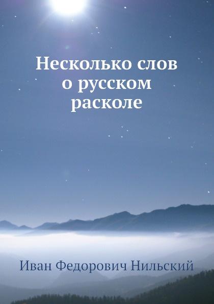 И.Ф. Нильский Несколько слов о русском расколе и нильский семейная жизнь в русском расколе исторический очерк