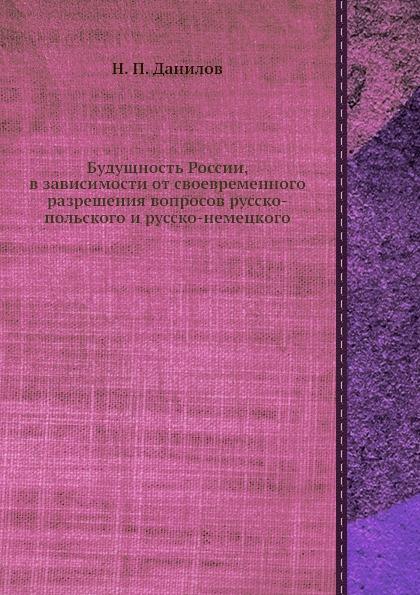 Н.П. Данилов Будущность России, в зависимости от своевременного разрешения вопросов русско-польского и русско-немецкого