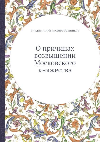 В.И. Вешняков О причинах возвышении Московского княжества