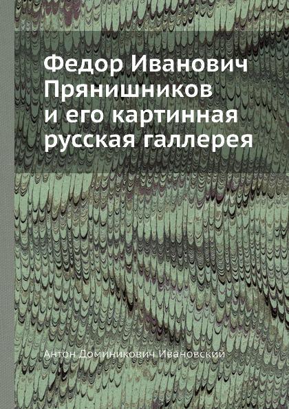 А.Д. Ивановский Федор Иванович Прянишников и его картинная русская галлерея