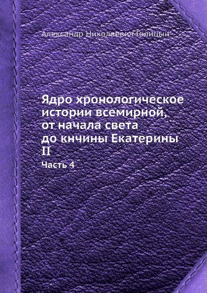 А.Н. Голицын Ядро хронологическое истории всемирной, от начала света до кнчины Екатерины II. Часть 4