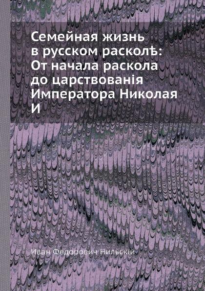 И.Ф. Нильский Семейная жизнь в русском расколе: От начала раскола до царствования Императора Николая I