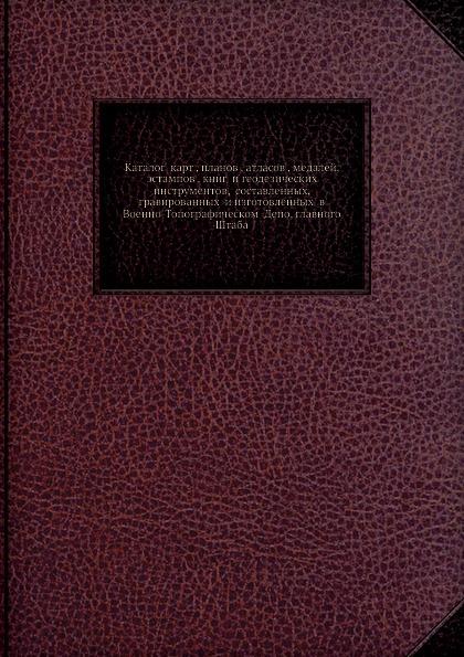 Каталог карт , планов , атласов , медалей, эстампов , книг и геодезических инструментов, составленных, гравированных и изготовленных в Военно-Топографическом Депо, главного Штаба