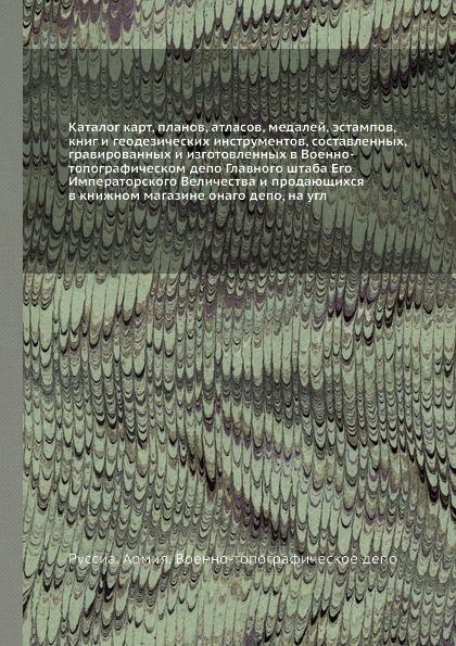 Россия. Армия. Военно-топографическое депо Каталог карт, планов, атласов, медалей, эстампов, книг и геодезических инструментов
