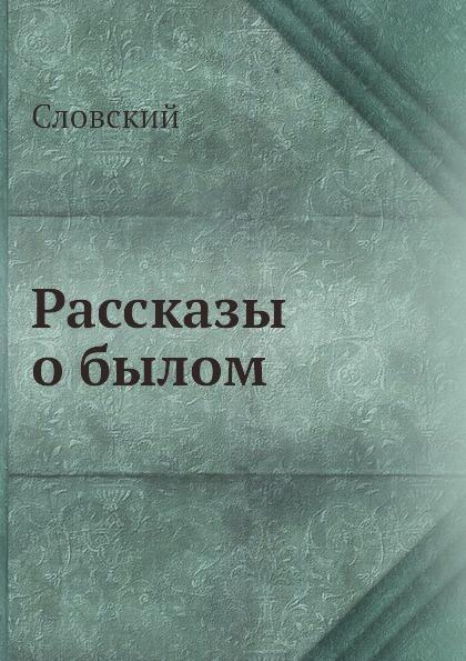Словский Рассказы о былом анатолий михайлов вновь о былом книга 4