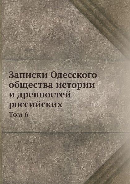 Записки Одесского общества истории и древностей российских. Том 6