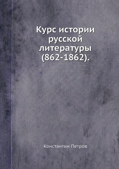 К. Петров Курс истории русской литературы (862-1862).
