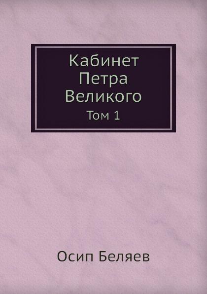 О. Беляев Кабинет Петра Великого. Том 1