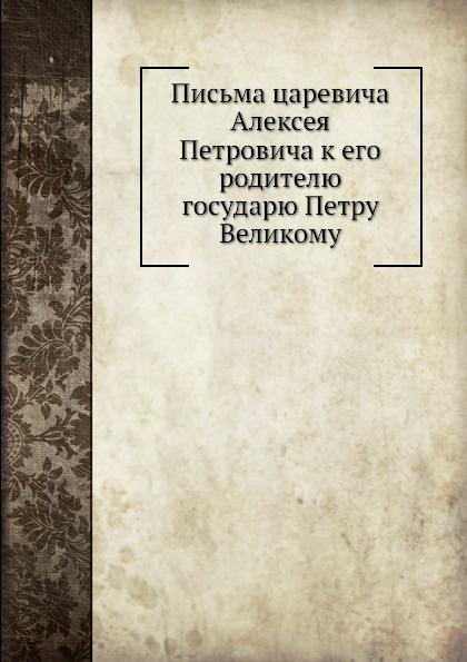 Письма царевича Алексея Петровича к его родителю государю Петру Великому