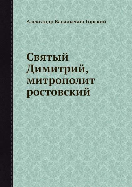 А.В. Горский Святый Димитрий, митрополит ростовский