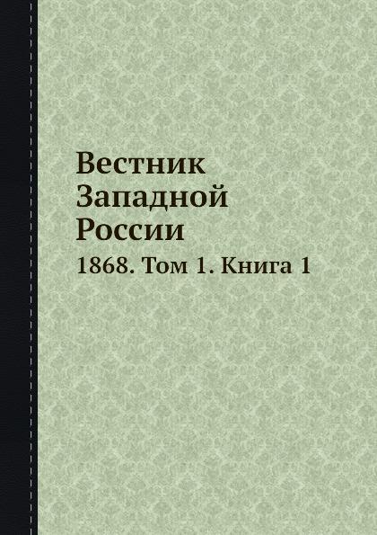 Неизвестный автор Вестник Западной России. 1868. Том 1. Книга 1