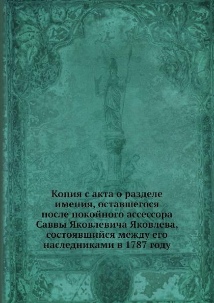 Копия с акта о разделе имения, оставшегося после покойного ассессора Саввы Яковлевича Яковлева, состоявшийся между его наследниками в 1787 году