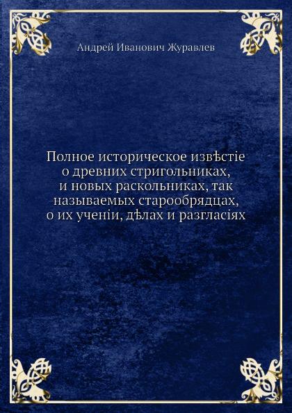 Полное историческое известие о древних стригольниках, и новых раскольниках, так называемых старообрядцах, о их учении, делах и разногласиях