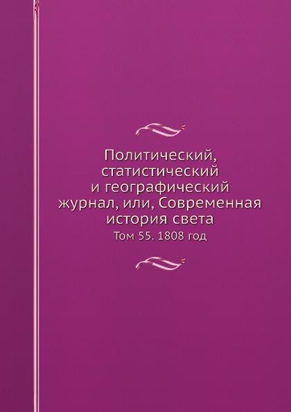 Политический, статистический и географический журнал, или, Современная история света. Том 55. 1808 год
