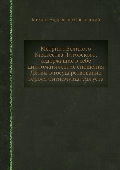М. А. Оболенский Метрики Великого Княжества Литовского, содержащие в себе дипломатические сношения Литвы в государствование короля Сигисмунда-Августа