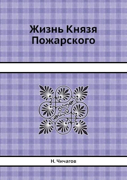Н. Чичагов Жизнь Князя Пожарского