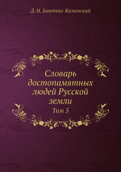 Д. Н. Бантыш-Каменский Словарь достопамятных людей Русской земли. Том 5