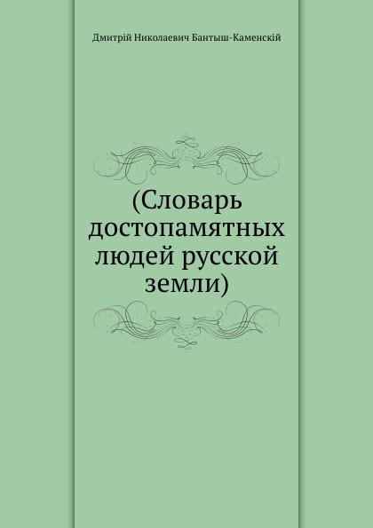 Д.Н. Бантыш-Каменскій Словарь достопамятных людей русской земли